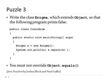 Puzzle 3 1  Write the class Enigma, which extends Object, so that the following program prints false: public class Conundrum { public static void main(String[]