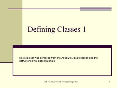 SWE 510: Object Oriented Programming in Java1 Defining Classes 1 This slide set was compiled from the Absolute Java textbook and the instructor's own class.