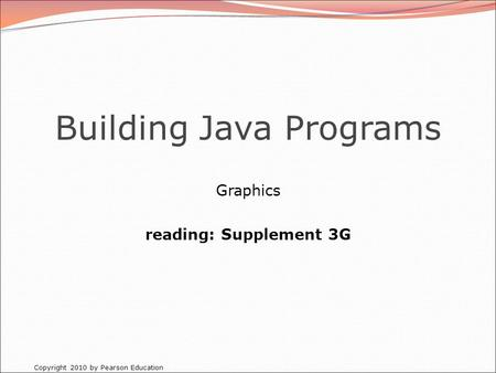 Copyright 2010 by Pearson Education Building Java Programs Graphics reading: Supplement 3G.