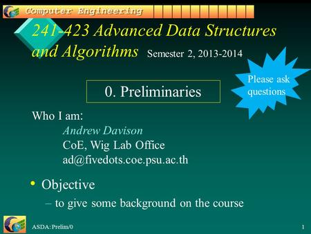 ASDA: Prelim/0 1 241-423 Advanced Data Structures and Algorithms Objective – –to give some background on the course Semester 2, 2013-2014 Who I am: Andrew.