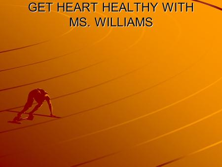 GET HEART HEALTHY WITH MS. WILLIAMS. The Benefits of Staying Physically Fit Prevent Heart Disease Prevent Osteoporosis Prevent Diabetes Create Lean Muscle.