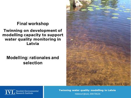 Twinning water quality modelling in Latvia Helene Ejhed, 20070626 Final workshop Twinning on development of modelling capacity to support water quality.