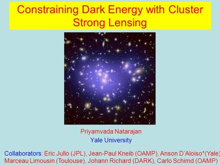 Constraining Dark Energy with Cluster Strong Lensing Priyamvada Natarajan Yale University Collaborators: Eric Jullo (JPL), Jean-Paul Kneib (OAMP), Anson.