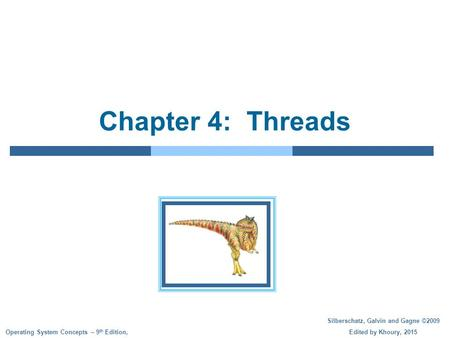 Silberschatz, Galvin and Gagne ©2009 Edited by Khoury, 2015 Operating System Concepts – 9 th Edition, Chapter 4: Threads.