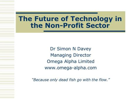 "The Future of Technology in the Non-Profit Sector Dr Simon N Davey Managing Director Omega Alpha Limited www.omega-alpha.com ""Because only dead fish go."