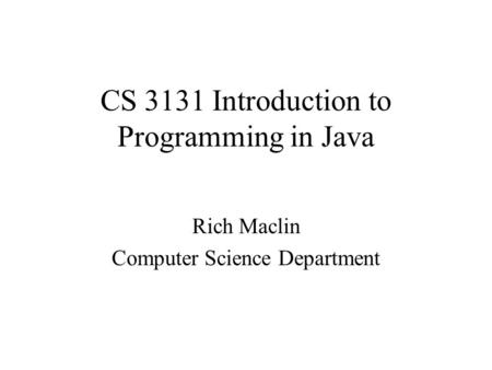 CS 3131 Introduction to Programming in Java Rich Maclin Computer Science Department.