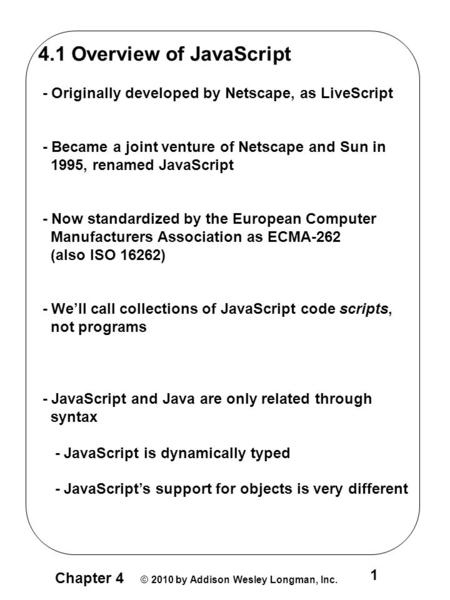 Chapter 4 © 2010 by Addison Wesley Longman, Inc. 1 4.1 Overview of JavaScript - Originally developed by Netscape, as LiveScript - Became a joint venture.