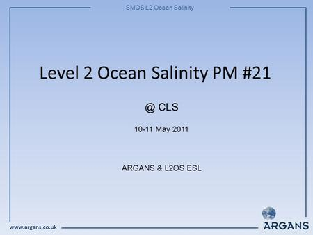 SMOS L2 Ocean Salinity Level 2 Ocean Salinity PM #21 10-11 May 2011 ARGANS & L2OS CLS.