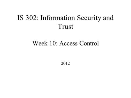 IS 302: Information Security and Trust Week 10: Access Control 2012.