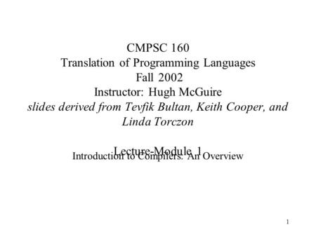 1 CMPSC 160 Translation of Programming Languages Fall 2002 Instructor: Hugh McGuire slides derived from Tevfik Bultan, Keith Cooper, and Linda Torczon.