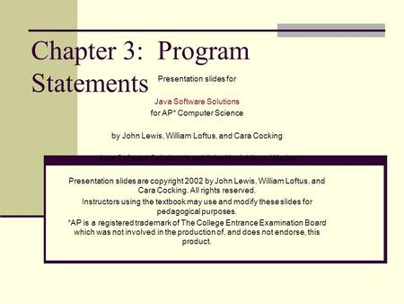 Chapter 3: Program Statements Presentation slides for Java Software Solutions for AP* Computer Science by John Lewis, William Loftus, and Cara Cocking.