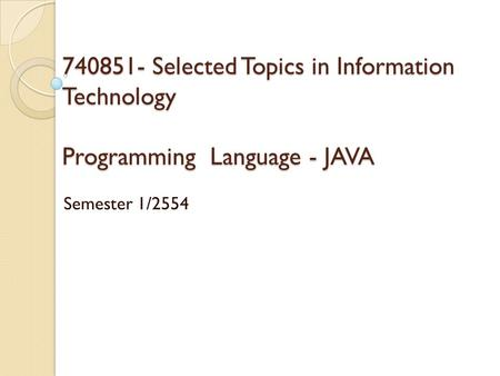 740851- Selected Topics in Information Technology Programming Language - JAVA Semester 1/2554.