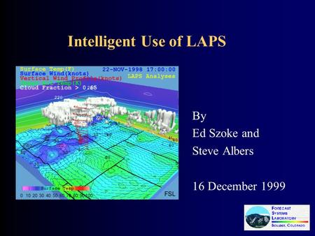 Intelligent Use of LAPS By Ed Szoke and Steve Albers 16 December 1999.