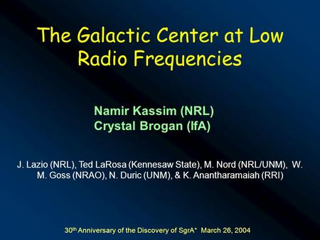 The Galactic Center at Low Radio Frequencies Namir Kassim (NRL) Crystal Brogan (IfA) J. Lazio (NRL), Ted LaRosa (Kennesaw State), M. Nord (NRL/UNM), W.