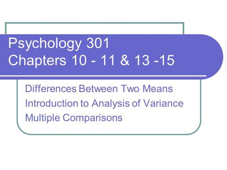 Psychology 301 Chapters 10 - 11 & 13 -15 Differences Between Two Means Introduction to Analysis of Variance Multiple Comparisons.