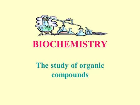 BIOCHEMISTRY The study of organic compounds ORGANIC COMPOUNDS Compounds that contain carbon. Except carbon dioxide-CO 2 C.