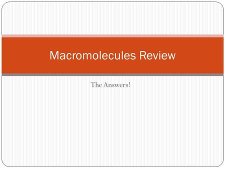The Answers! Macromolecules Review. Carbohydrates Sugar Monomer is a monosaccharide Have glycosidic linkages Quick energy source Make cell wall of plants.