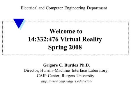 Welcome to 14:332:476 Virtual Reality Spring 2008 Grigore C. Burdea Ph.D. Director, Human–Machine Interface Laboratory, CAIP Center, Rutgers University.