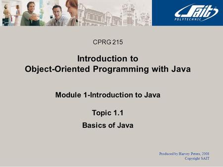 CPRG 215 Introduction to Object-Oriented Programming with Java Module 1-Introduction to Java Topic 1.1 Basics of Java Produced by Harvey Peters, 2008 Copyright.