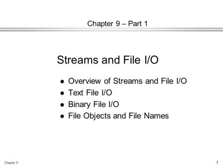 Chapter 9 1 Chapter 9 – Part 1 l Overview of Streams and File I/O l Text File I/O l Binary File I/O l File Objects and File Names Streams and File I/O.