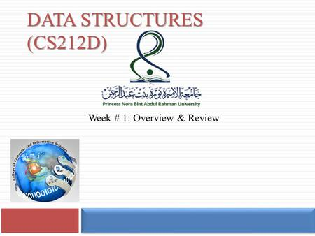 DATA STRUCTURES (CS212D) Week # 1: Overview & Review.