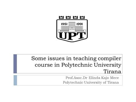 Some issues in teaching compiler course in Polytechnic University Tirana Prof.Asoc.Dr Elinda Kajo Mece Polytechnic University of Tirana.