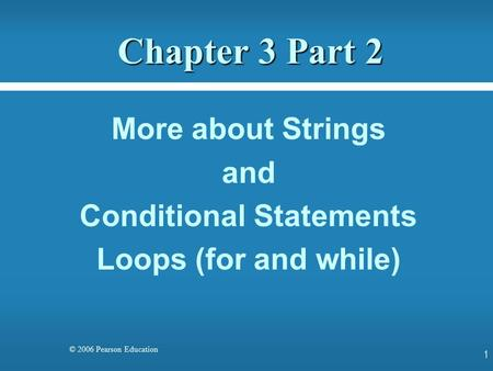 © 2006 Pearson Education Chapter 3 Part 2 More about Strings and Conditional Statements Loops (for and while) 1.