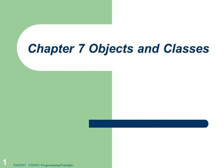 Chapter 7 Objects and Classes 1 Fall 2012 CS2302: Programming Principles.