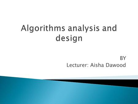 BY Lecturer: Aisha Dawood.  an algorithm is any well-defined computational procedure that takes some value, or set of values, as input and produces.