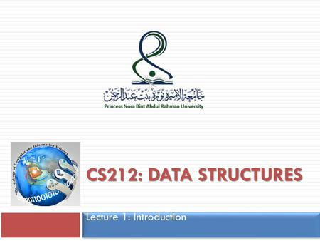 CS212: DATA STRUCTURES Lecture 1: Introduction. What is this course is about ?  Data structures : conceptual and concrete ways to organize data for efficient.