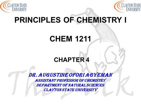PRINCIPLES OF CHEMISTRY I CHEM 1211 CHAPTER 4 DR. AUGUSTINE OFORI AGYEMAN Assistant professor of chemistry Department of natural sciences Clayton state.