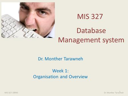 MIS 327 Database Management system 1 MIS 327: DBMS Dr. Monther Tarawneh Dr. Monther Tarawneh Week 1: Organisation and Overview.