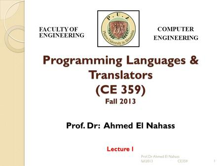Programming Languages & Translators (CE 359) Fall 2013 Prof. Dr: Ahmed El Nahass Lecture 1 1 FACULTY OF ENGINEERING COMPUTER ENGINEERING Prof.Dr Ahmed.