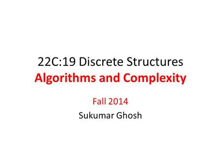 22C:19 Discrete Structures Algorithms and Complexity Fall 2014 Sukumar Ghosh.