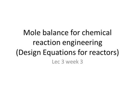 Mole balance for chemical reaction engineering (Design Equations for reactors) Lec 3 week 3.