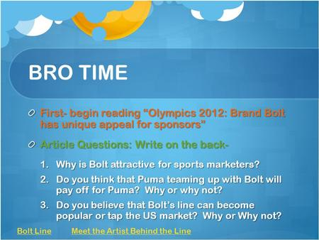 "BRO TIME First- begin reading ""Olympics 2012: Brand Bolt has unique appeal for sponsors"" Article Questions: Write on the back- 1.Why is Bolt attractive."