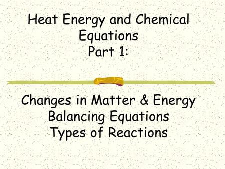Heat Energy and Chemical Equations Part 1: Changes in Matter & Energy Balancing Equations Types of Reactions.