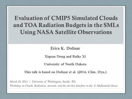Evaluation of CMIP5 Simulated Clouds and TOA Radiation Budgets in the SMLs Using NASA Satellite Observations Erica K. Dolinar Xiquan Dong and Baike Xi.