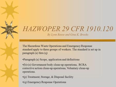HAZWOPER 29 CFR 1910.120 By Lynn Reese and Gina K. Brooks The Hazardous Waste Operations and Emergency Response standard apply to three groups of workers.