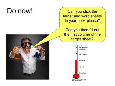 Do now! Can you stick the target and word sheets in your book please? Can you then fill out the first column of the target sheet? He's going to blow! Be.