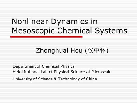 Nonlinear Dynamics in Mesoscopic Chemical Systems Zhonghuai Hou ( 侯中怀 ) Department of Chemical Physics Hefei National Lab of Physical Science at Microscale.