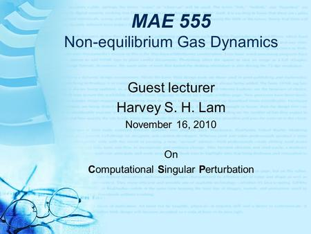 MAE 555 Non-equilibrium Gas Dynamics Guest lecturer Harvey S. H. Lam November 16, 2010 On Computational Singular Perturbation.