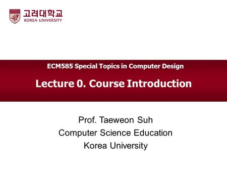 Lecture 0. Course Introduction Prof. Taeweon Suh Computer Science Education Korea University ECM585 Special Topics in Computer Design.