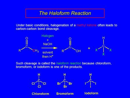 The Haloform Reaction Under basic conditions, halogenation of a methyl ketone often leads to carbon-carbon bond cleavage. Such cleavage is called the haloform.