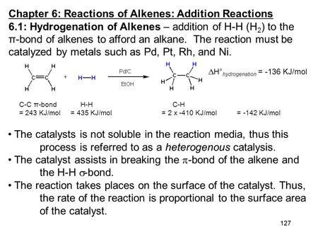 127 Chapter 6: Reactions of Alkenes: Addition Reactions 6.1: Hydrogenation of Alkenes – addition of H-H (H 2 ) to the π-bond of alkenes to afford an alkane.
