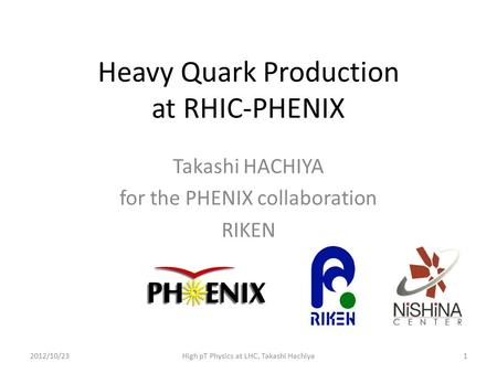 Heavy Quark Production at RHIC-PHENIX Takashi HACHIYA for the PHENIX collaboration RIKEN 2012/10/23High pT Physics at LHC, Takashi Hachiya1.