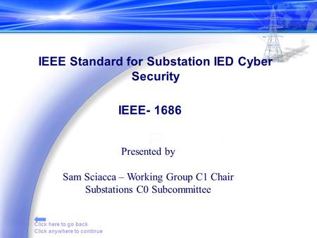 Click anywhere to continue Click here to go back Presented by Sam Sciacca – Working Group C1 Chair Substations C0 Subcommittee IEEE Standard for Substation.