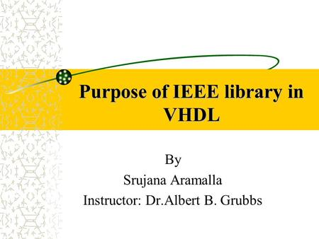 Purpose of IEEE library in VHDL By Srujana Aramalla Instructor: Dr.Albert B. Grubbs.