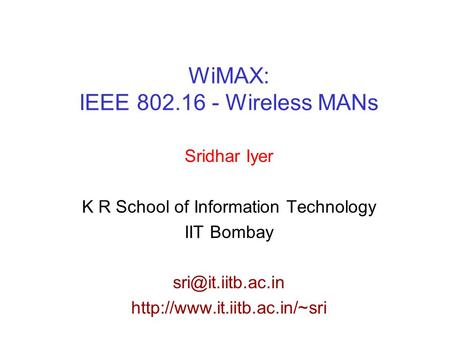 WiMAX: IEEE 802.16 - Wireless MANs Sridhar Iyer K R School of Information Technology IIT Bombay