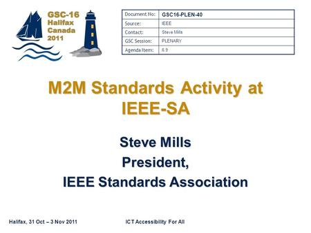 Halifax, 31 Oct – 3 Nov 2011ICT Accessibility For All M2M Standards Activity at IEEE-SA Steve Mills President, IEEE Standards Association Document No: